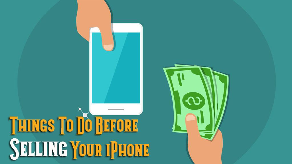 10 Essential Things To Do Before Selling Your iPhone- Advanced Tips of 2019