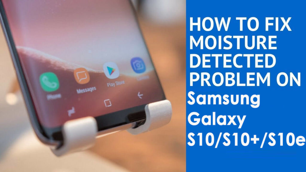 "[Troubleshooting Guide]- 10 Ways To Fix ""Moisture Detected"" Error on Samsung Galaxy S10/S10+/S10e"