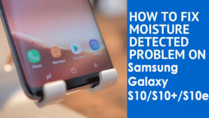 """[Troubleshooting Guide]- 10 Ways To Fix """"Moisture Detected"""" Error on Samsung Galaxy S10/S10+/S10e"""