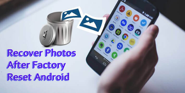 Recover Photos After Factory Reset Android Phone With Ease